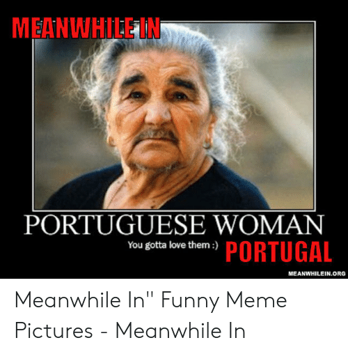 """Funny, Love, and Meme: MEANWHILE IN  PORTUGUESE WOMAN  écta love thlem-y PORTUGAL  MEANWHILEIN.ORG Meanwhile In"""" Funny Meme Pictures - Meanwhile In"""