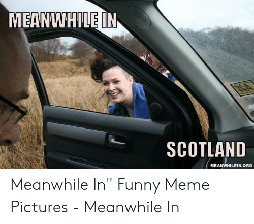 """Funny, Meme, and Pictures: MEANWHILE IN  SCOTLAND  MEANWHILEIN.ORG Meanwhile In"""" Funny Meme Pictures - Meanwhile In"""