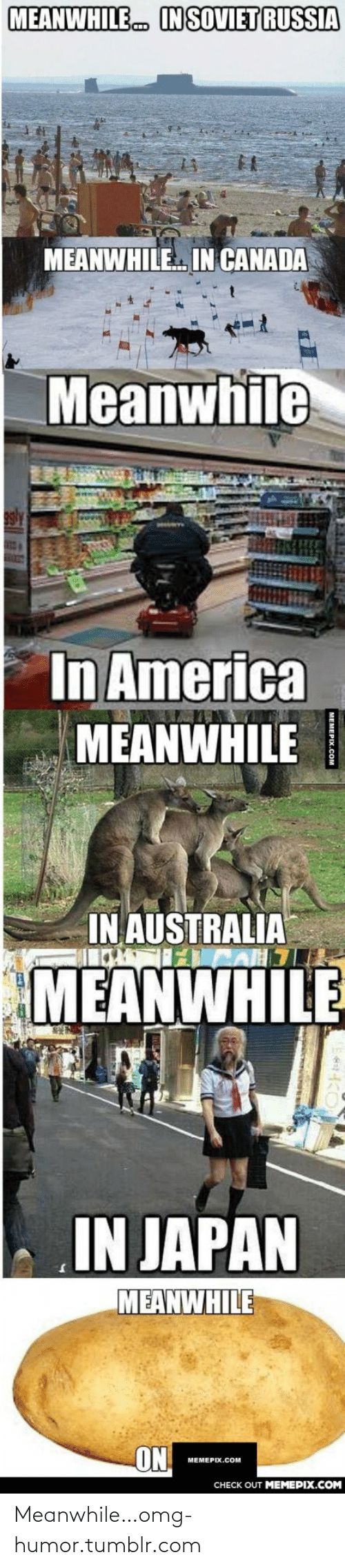 in soviet russia: MEANWHILE  IN SOVIET RUSSIA  MEANWHILE IN CANADA  Meanwhile  In America  MEANWHILE  IN AUSTRALIA  MEANWHILE  IN JAPAN  MEANWHILE  ON  МЕМЕРIХ.COм  CHECK OUT MEMEPIX.COM Meanwhile…omg-humor.tumblr.com