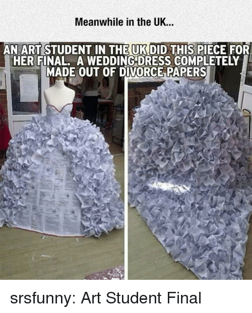 wedding dress: Meanwhile in the UK...  AN ART STUDENT IN THE UK DID THIS PIECE FOR  HER FINAL. A WEDDING DRESS COMPLETELY  MADE OUT OF DIVORCE PAPERS srsfunny:  Art Student Final