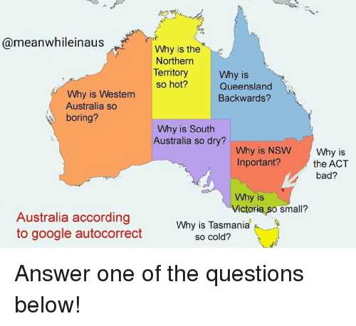 Autocorrect, Bad, and Google: @meanwhileinaus  Why is the  Northern  Territory  Why is  Queensland  Backwards?  so hot?  Why is Western  Australia so  boring?  Why is South  Australia so dry?  Why is NSW Why is  Inportant?the ACT  bad?  Why is  Victoria so small?  Australia according  to google autocorrect  Why is Tasmania  so cold? Answer one of the questions below!