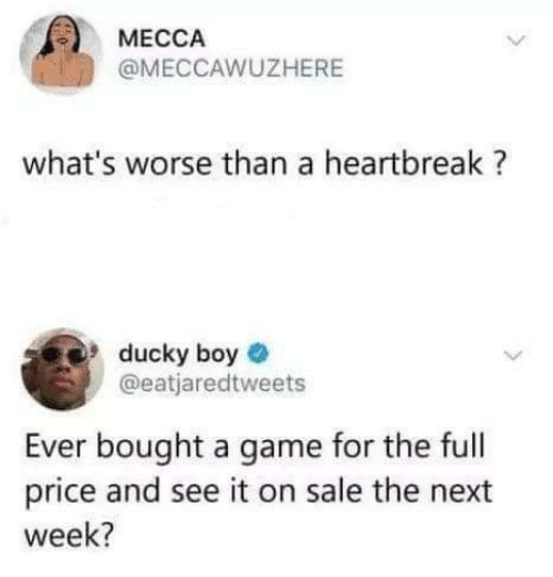 Game, A Game, and Mecca: MECCA  @MECCAWUZHERE  what's worse than a heartbreak?  ducky boye  @eatjaredtweets  Ever bought a game for the full  price and see it on sale the next  week?