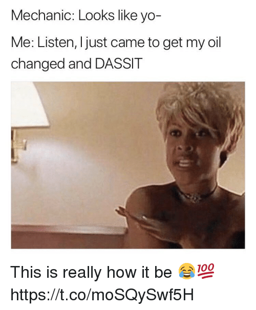Yo, Mechanic, and How: Mechanic: Looks like yo-  Me: Listen, I just came to get my oil  changed and DASSIT This is really how it be 😂💯 https://t.co/moSQySwf5H