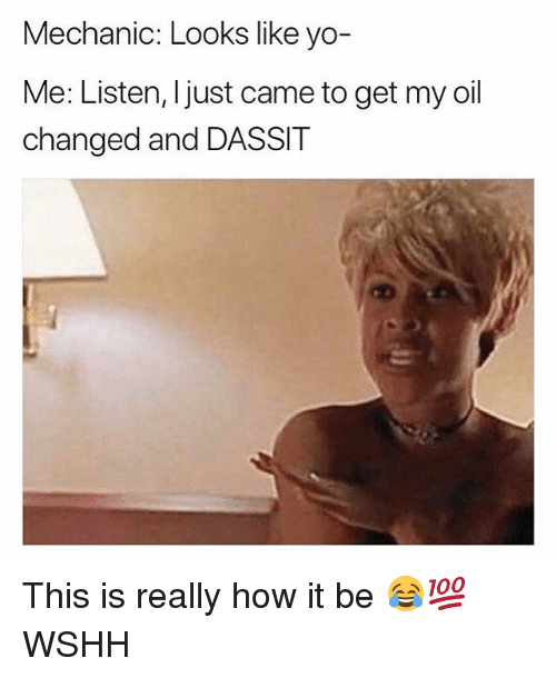 Memes, Wshh, and Yo: Mechanic: Looks like yo-  Me: Listen, Ijust came to get my oil  changed and DASSIT This is really how it be 😂💯 WSHH