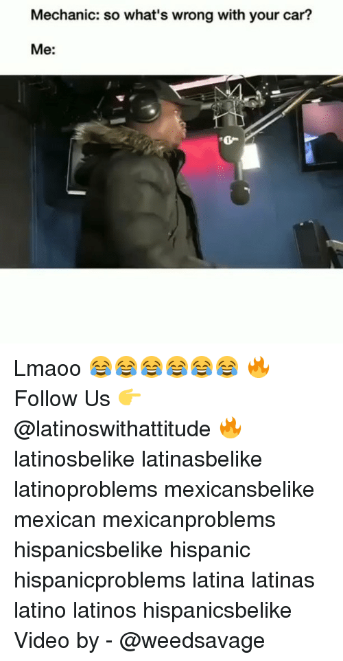 Cars, Latinos, and Memes: Mechanic: so what's wrong with your car?  Me:  0- Lmaoo 😂😂😂😂😂😂 🔥 Follow Us 👉 @latinoswithattitude 🔥 latinosbelike latinasbelike latinoproblems mexicansbelike mexican mexicanproblems hispanicsbelike hispanic hispanicproblems latina latinas latino latinos hispanicsbelike Video by - @weedsavage