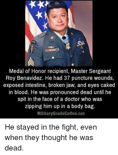 Doctor, Memes, and Doctor Who: Medal of Honor recipient, Master Sergeant  Roy Benavidez. He had 37 puncture wounds,  exposed intestine, broken jaw, and eyes caked  in blood. He was pronounced dead until he  spit in the face of a doctor who was  zipping him up in a body bag  Military GradeCoffee.net He stayed in the fight, even when they thought he was dead.