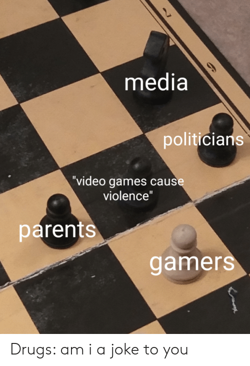 """Drugs, Parents, and Video Games: media  9  politicians  """"video games cause  violence""""  parents  gamers Drugs: am i a joke to you"""