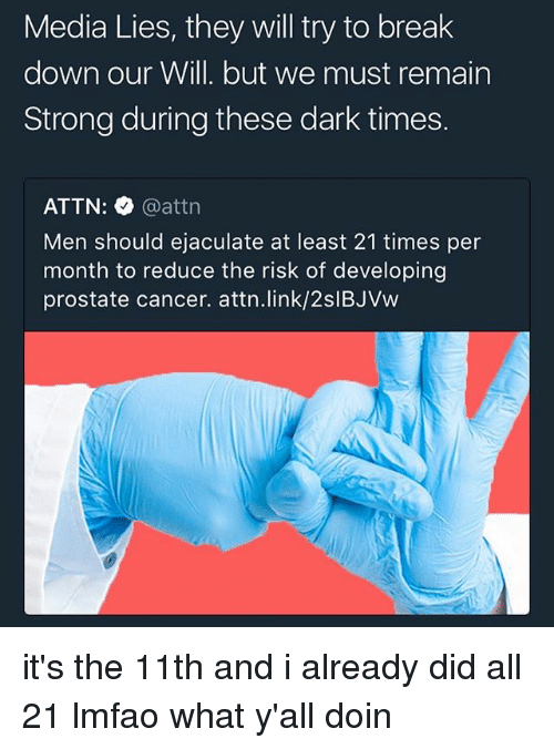 Memes, Break, and Cancer: Media Lies, they will try to break  down our Will. but we must remain  Strong during these dark times.  ATTN: @attn  Men should ejaculate at least 21 times per  month to reduce the risk of developing  prostate cancer. attn·link/2slBJVW it's the 11th and i already did all 21 lmfao what y'all doin
