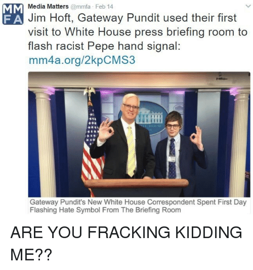 White House, Fracking, and Gateway: Media Matters@mmfa Feb 14  Jim Hoft, Gateway Pundit used their first  visit to White House press briefing room to  flash racist Pepe hand signal:  mm4a.org/2kpCMS3  F A  Gateway Pundit's New White House Correspondent Spent First Day  Flashing Hate Symbol From The Briefing Room <p>ARE YOU FRACKING KIDDING ME??</p>