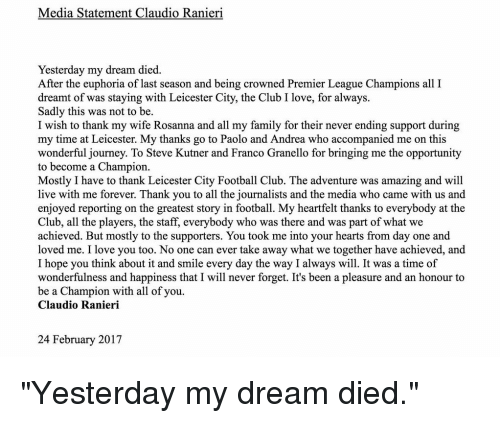"premiere league: Media Statement Claudio Ranieri  Yesterday my dream died.  After the euphoria of last season and being crowned Premier League Champions all I  dreamt of was staying with Leicester City, the Club I love, for always.  Sadly this was not to be.  I wish to thank my wife Rosanna and all my family for their never ending support during  my time at Leicester. My thanks go to Paolo and Andrea who accompanied me on this  wonderful journey. To Steve Kutner and Franco Granello for bringing me the opportunity  to become a Champion.  Mostly I have to thank Leicester City Football Club. The adventure was amazing and will  live with me forever. Thank you to all the journalists and the media who came with us and  enjoyed reporting on the greatest story in football. My heartfelt thanks to everybody at the  Club, all the players, the staff, everybody who was there and was part of what we  achieved. But mostly to the supporters. You took me into your hearts from day one and  loved me. I love you too. No one can ever take away what we together have achieved, and  I hope you think about it and smile every day the way I always will. It was a time of  wonderfulness and happiness that I will never forget. It's been a pleasure and an honour to  be a Champion with all of you.  Claudio Ranieri  24 February 2017 ""Yesterday my dream died."""