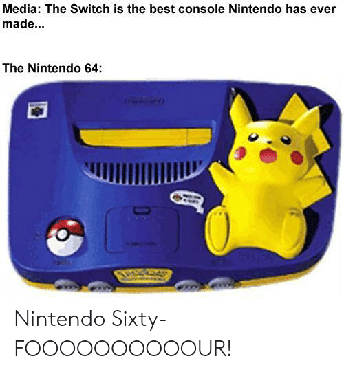 the switch: Media: The Switch is the best console Nintendo has ever  made...  The Nintendo 64: Nintendo Sixty-FOOOOOOOOOOUR!
