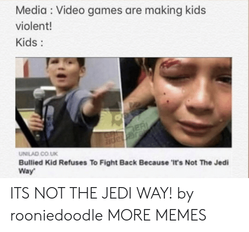 unilad: Media Video games are making kids  violent!  Kids:  ER  JGnape  UNILAD CO.UK  Bullied Kid Refuses To Fight Back Because 'It's Not The Jedi  Way ITS NOT THE JEDI WAY! by rooniedoodle MORE MEMES