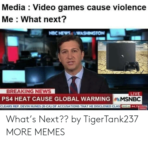 Dank, Memes, and News: Media : Video games cause violence  Me What next?  NCNEWSWASHINGTON  BREAKING NEWS  PS4 HEAT CAUSE GLOBAL WARMINGMSNBC  CLEARS REP. DEVIN NUNES (R-CA) OF ACCUSATIONS THAT HE DISCLOSED CLAS NA  LIVE  Serc What's Next?? by TigerTank237 MORE MEMES