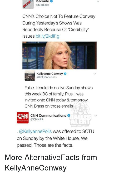 Conway, Memes, and Sotu: Mediaite  @Mediaite  CNN's Choice Not To Feature Conway  During Yesterday's Shows Was  Reportedly Because Of 'Credibility  Issues bit.ly/2kdll1g  Kellyanne Conway  @Kellyanne Polls  False. could do no live Sunday shows  this week BCof family. Plus, l was  invited onto CNN today & tomorrow.  CNN Brass on those emails  ALTER  CNN Communications  @CNNPR  ALERT  Communications  BALLER ALER CONI  @KellyannePolls was offered to SOTU  on Sunday by the White House. We  passed. Those are the facts. More AlternativeFacts from KellyAnneConway