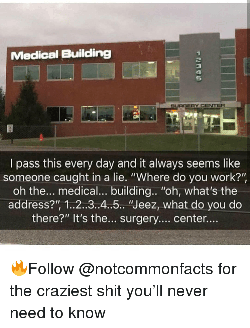 "Memes, Shit, and Work: Medical Building  2  3  4  5  SURGERY CENTER  I pass this every day and it always seems like  someone caught in a lie. ""Where do you work?'""  oh the... medical... building.. ""oh, what's the  address?"", 1..2..3.4..5 ""Jeez, what do you do  there?"" It's the.. surgery.... center.... 🔥Follow @notcommonfacts for the craziest shit you'll never need to know"