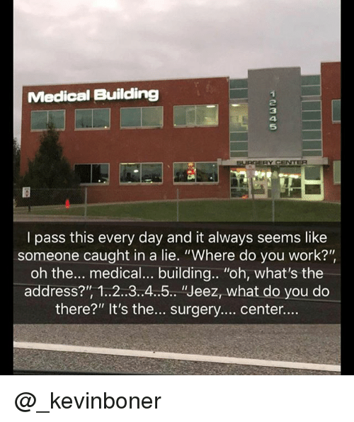"""Funny, Meme, and Work: Medical Building  5  I pass this every day and it always seems like  someone caught in a lie. """"Where do you work?'""""  oh the... medical... building.. """"oh, what's the  address?"""", 1.2..3..4.5.. """"Jeez, what do you do  there?"""" It's the... surgery... center... @_kevinboner"""
