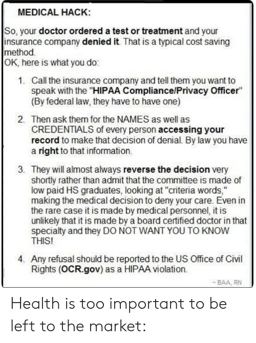 """Doctor, Information, and Office: MEDICAL HACK  So, your doctor ordered a test or treatment and your  insurance company denied it. That is a typical cost saving  method  OK, here is what you do:  1.  Call the insurance company and tell them you want to  speak with the """"HIPAA Compliance/Privacy Officer""""  (By federal law, they have to have one)  2.  Then ask them for the NAMES as well as  CREDENTIALS of every person accessing your  record to make that decision of denial. By law you have  a right to that information.  3. They will almost always reverse the decision very  shortly rather than admit that the committee is made of  low paid HS graduates, looking at """"criteria words,""""  making the medical decision to deny your care. Even in  the rare case it is made by medical personnel, it is  unlikely that it is made by a board certified doctor in that  specialty and they DO NOT WANT YOU TO KNOW  THIS!  4. Any refusal should be reported to the US Office of Civl  Rights (OCR.gov) as a HIPAA violation.  BAA, RN Health is too important to be left to the market:"""
