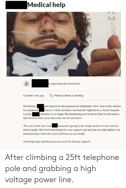 Climbing, Family, and Life: Medical help  is organizing this fundraiser.  Created 1 day ago  Medical, Illness & Healing  was injured on the weekend of September 13th. Due to the injuries  |was in critical condition and was life-flighted to a nearby hospital.  situation is no longer life-threatening and it seems that he will make a  My brother  he sustained,  Luckily,  full recovery with some time and a lot of hard work.  recieved is going to be a large burden on him and our  The cost of the care that  whole family. We thank everybody for your support and ask that you help lighten the  financial impact that this event will have on our family.  Anything helps and thank you so much for all your support!  COVI After climbing a 25ft telephone pole and grabbing a high voltage power line.