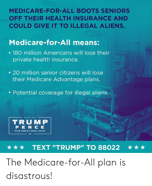 "America, Aliens, and Boots: MEDICARE-FOR-ALL BOOTS SENIORS  OFF THEIR HEALTH INSURANCE AND  COULD GIVE IT TO ILLEGAL ALIENS.  Medicare-for-All means:  . 180 million Americans will lose their  private health insurance.  . 20 million senior citizens will lose  their Medicare Advantage plans.  . Potential coverage for illegal aliens.  TRUMP  PEN C E  MAKE AMERICA GREAT AGAIN  45  ★ ★ ★  TEXT ""TRUMP"" TO 88022  ★ ★ ★ The Medicare-for-All plan is disastrous!"