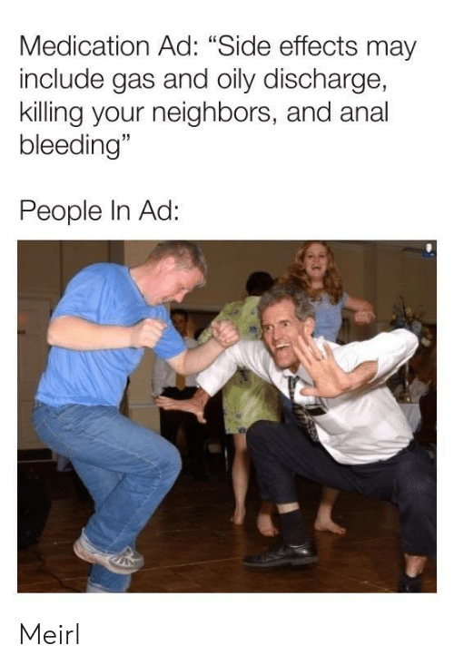 """Anal, Neighbors, and MeIRL: Medication Ad: """"Side effects may  include gas and oily discharge,  killing your neighbors, and anal  bleeding""""  People In Ad: Meirl"""