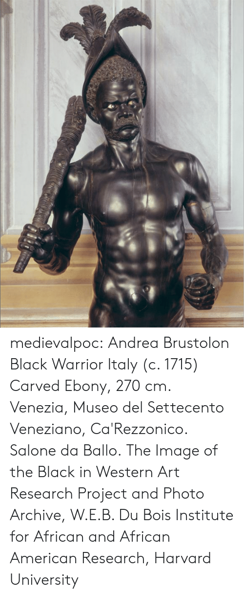 Tumblr, Harvard University, and American: medievalpoc:  Andrea Brustolon Black Warrior Italy (c. 1715) Carved Ebony, 270 cm. Venezia, Museo del Settecento Veneziano, Ca'Rezzonico. Salone da Ballo. The Image of the Black in Western Art Research Project and Photo Archive, W.E.B. Du Bois Institute for African and African American Research, Harvard University