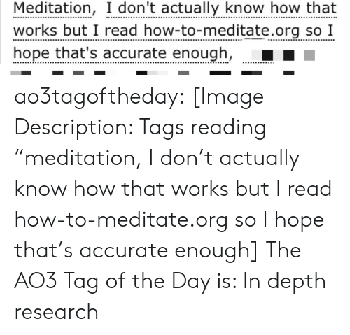 "depth: Meditation, I don't actually know how that  works but I read how-to-meditate.org so I  hope that's accurate enough, ao3tagoftheday:  [Image Description: Tags reading ""meditation, I don't actually know how that works but I read how-to-meditate.org so I hope that's accurate enough]  The AO3 Tag of the Day is: In depth research"