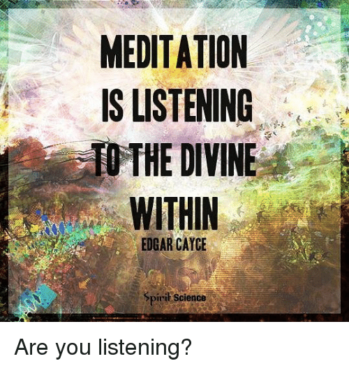 Memes, Meditation, and Science: MEDITATION  IS LISTENING  THE DIVINE  EDGAR CAYCE  Spirit Science Are you listening?