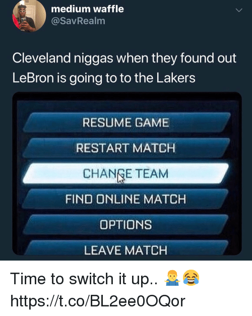Los Angeles Lakers, Cleveland, and Game: medium waffle  @savRealm  Cleveland niggas when they found out  LeBron is going to to the Lakers  RESUME GAME  RESTART MATCH  CHANGE TEAM  FIND ONLINE MATCH  OPTIONS  LEAVE MATCH Time to switch it up.. 🤷♂️😂 https://t.co/BL2ee0OQor