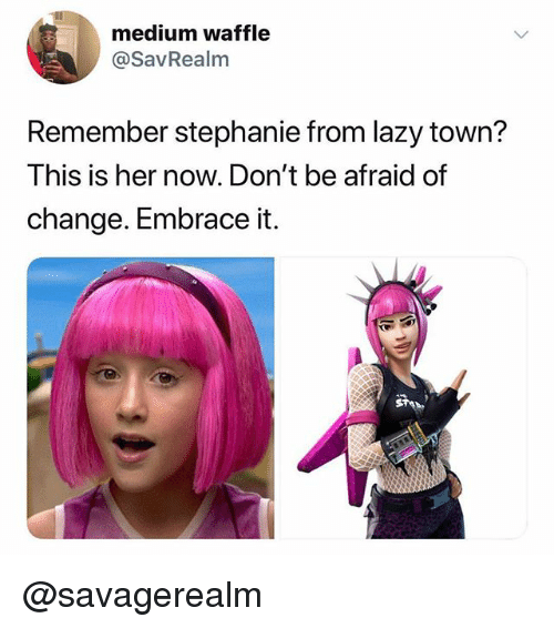 Lazy, Change, and Trendy: medium waffle  @SavRealm  Remember stephanie from lazy town?  This is her now. Don't be afraid of  change. Embrace it. @savagerealm