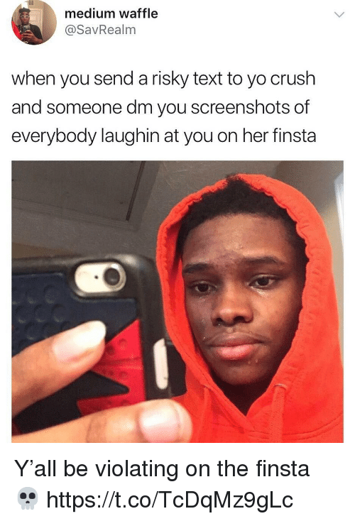 Crush, Yo, and Text: medium waffle  @SavRealm  when you send a risky text to yo crush  and someone dm you screenshots of  everybody laughin at you on her finsta Y'all be violating on the finsta 💀 https://t.co/TcDqMz9gLc