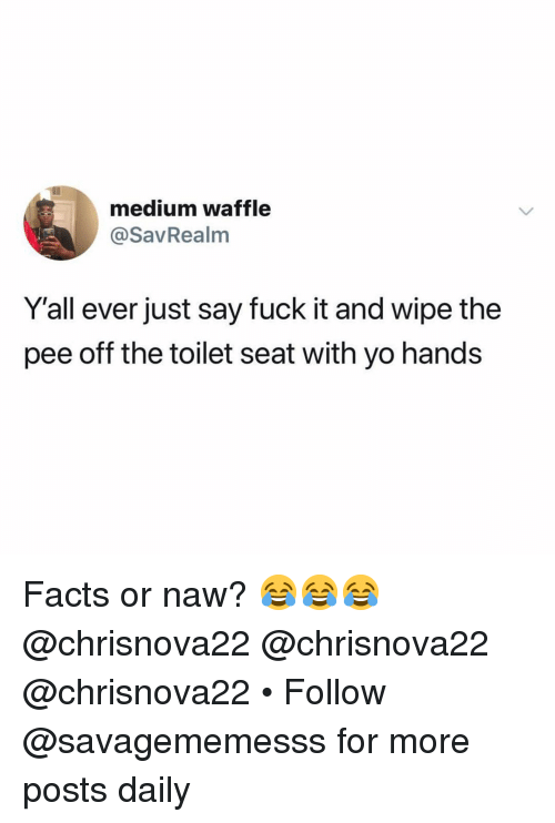 Facts, Memes, and Yo: medium waffle  @SavRealm  Y'all ever just say fuck it and wipe the  pee off the toilet seat with yo hands Facts or naw? 😂😂😂 @chrisnova22 @chrisnova22 @chrisnova22 • Follow @savagememesss for more posts daily