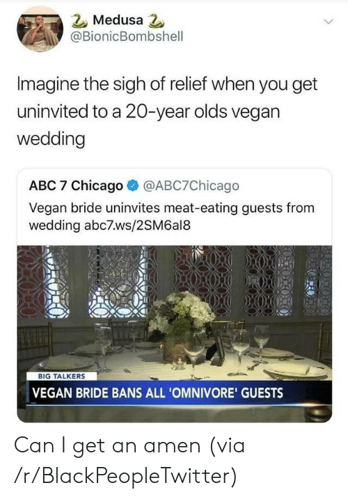 Abc, Blackpeopletwitter, and Chicago: Medusa 2  @BionicBombshell  Imagine the sigh of relief when you get  uninvited to a 20-year olds vegan  wedding  ABC 7 Chicago  @ABC7Chicago  Vegan bride uninvites meat-eating guests from  wedding abc7ws/2SM6al8  BIG TALKERS  VEGAN BRIDE BANS ALL 'OMNIVORE' GUESTS Can I get an amen (via /r/BlackPeopleTwitter)