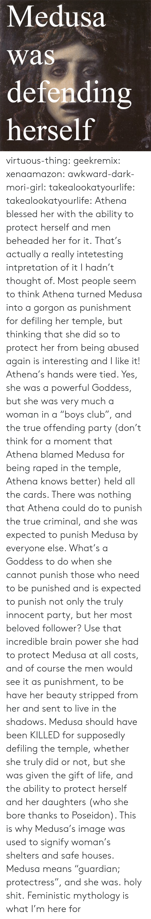"Blessed, Club, and Life: Medusa  was  defendin  herself  rs virtuous-thing: geekremix:  xenaamazon:  awkward-dark-mori-girl:  takealookatyourlife:  takealookatyourlife: Athena blessed her with the ability to protect herself and men beheaded her for it.  That's actually a really intetesting intpretation of it I hadn't thought of. Most people seem to think Athena turned Medusa into a gorgon as punishment for defiling her temple, but thinking that she did so to protect her from being abused again is interesting and I like it!   Athena's hands were tied. Yes, she was a powerful Goddess, but she was very much a woman in a ""boys club"", and the true offending party (don't think for a moment that Athena blamed Medusa for being raped in the temple, Athena knows better) held all the cards. There was nothing that Athena could do to punish the true criminal, and she was expected to punish Medusa by everyone else. What's a Goddess to do when she cannot punish those who need to be punished and is expected to punish not only the truly innocent party, but her most beloved follower? Use that incredible brain power she had to protect Medusa at all costs, and of course the men would see it as punishment, to be have her beauty stripped from her and sent to live in the shadows. Medusa should have been KILLED for supposedly defiling the temple, whether she truly did or not, but she was given the gift of life, and the ability to protect herself and her daughters (who she bore thanks to Poseidon). This is why Medusa's image was used to signify woman's shelters and safe houses. Medusa means ""guardian; protectress"", and she was.  holy shit.   Feministic mythology is what I'm here for"