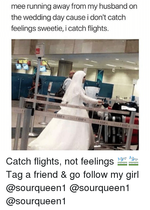 Memes, Girl, and Husband: mee running away from my husband on  the wedding day cause i don't catch  feelings sweetie, i catch flights. Catch flights, not feelings 🛫🛬 Tag a friend & go follow my girl @sourqueen1 @sourqueen1 @sourqueen1
