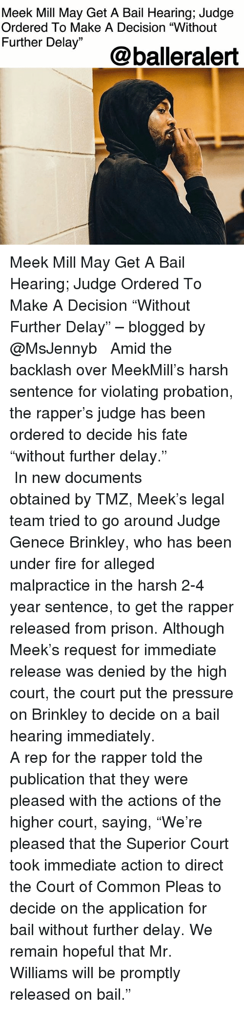 "Fire, Meek Mill, and Memes: Meek Mill May Get A Bail Hearing; Judge  Ordered To Make A Decision ""Without  Further Delay""  @balleralert Meek Mill May Get A Bail Hearing; Judge Ordered To Make A Decision ""Without Further Delay"" – blogged by @MsJennyb ⠀⠀⠀⠀⠀⠀⠀ ⠀⠀⠀⠀⠀⠀⠀ Amid the backlash over MeekMill's harsh sentence for violating probation, the rapper's judge has been ordered to decide his fate ""without further delay."" ⠀⠀⠀⠀⠀⠀⠀ ⠀⠀⠀⠀⠀⠀⠀ In new documents obtained by TMZ, Meek's legal team tried to go around Judge Genece Brinkley, who has been under fire for alleged malpractice in the harsh 2-4 year sentence, to get the rapper released from prison. Although Meek's request for immediate release was denied by the high court, the court put the pressure on Brinkley to decide on a bail hearing immediately. ⠀⠀⠀⠀⠀⠀⠀ ⠀⠀⠀⠀⠀⠀⠀ A rep for the rapper told the publication that they were pleased with the actions of the higher court, saying, ""We're pleased that the Superior Court took immediate action to direct the Court of Common Pleas to decide on the application for bail without further delay. We remain hopeful that Mr. Williams will be promptly released on bail."""