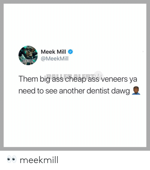 dawg: Meek Mill  @MeekMill  Them big ass cheap ass veneers ya  need to see another dentist dawg 👀 meekmill