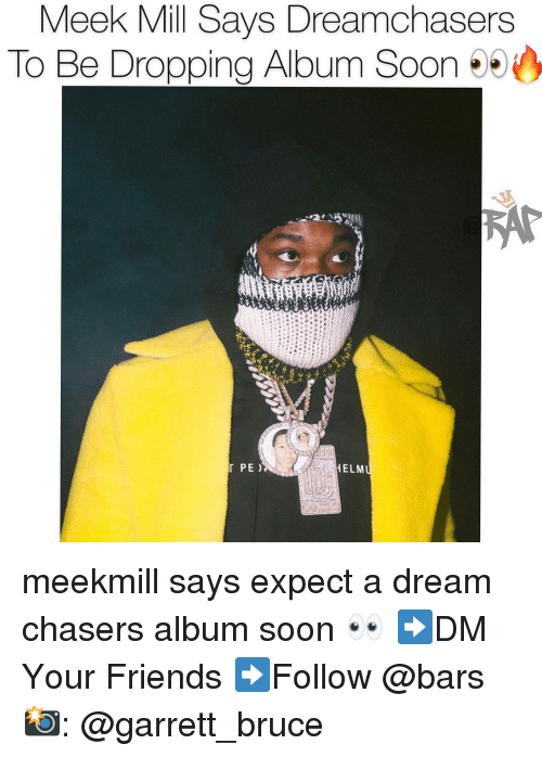 A Dream, Friends, and Meek Mill: Meek Mill Says Dreamchasers  To Be Dropping Album Soon 95  PE )  ELM meekmill says expect a dream chasers album soon 👀 ➡️DM Your Friends ➡️Follow @bars 📸: @garrett_bruce
