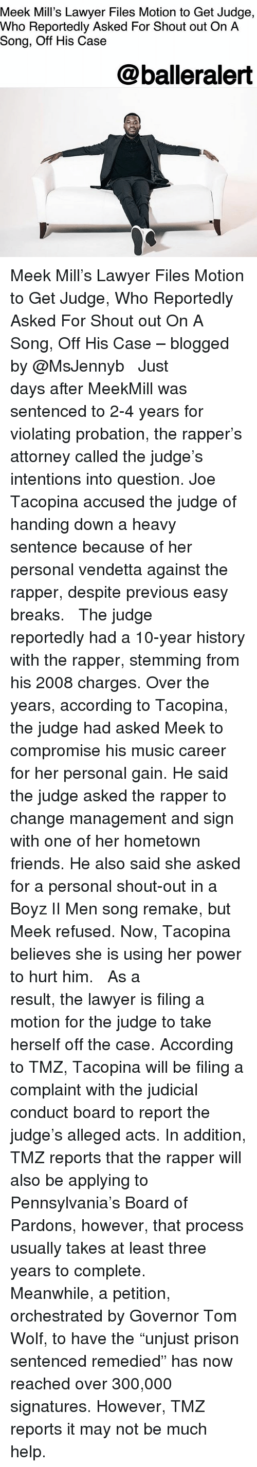 """Friends, Lawyer, and Meek Mill: Meek Mill's Lawyer Files Motion to Get Judge,  Who Reportedly Asked For Shout out On A  Song, Off His Case  @balleralert Meek Mill's Lawyer Files Motion to Get Judge, Who Reportedly Asked For Shout out On A Song, Off His Case – blogged by @MsJennyb ⠀⠀⠀⠀⠀⠀⠀ ⠀⠀⠀⠀⠀⠀⠀ Just days after MeekMill was sentenced to 2-4 years for violating probation, the rapper's attorney called the judge's intentions into question. Joe Tacopina accused the judge of handing down a heavy sentence because of her personal vendetta against the rapper, despite previous easy breaks. ⠀⠀⠀⠀⠀⠀⠀ ⠀⠀⠀⠀⠀⠀⠀ The judge reportedly had a 10-year history with the rapper, stemming from his 2008 charges. Over the years, according to Tacopina, the judge had asked Meek to compromise his music career for her personal gain. He said the judge asked the rapper to change management and sign with one of her hometown friends. He also said she asked for a personal shout-out in a Boyz II Men song remake, but Meek refused. Now, Tacopina believes she is using her power to hurt him. ⠀⠀⠀⠀⠀⠀⠀ ⠀⠀⠀⠀⠀⠀⠀ As a result, the lawyer is filing a motion for the judge to take herself off the case. According to TMZ, Tacopina will be filing a complaint with the judicial conduct board to report the judge's alleged acts. In addition, TMZ reports that the rapper will also be applying to Pennsylvania's Board of Pardons, however, that process usually takes at least three years to complete. ⠀⠀⠀⠀⠀⠀⠀ ⠀⠀⠀⠀⠀⠀⠀ Meanwhile, a petition, orchestrated by Governor Tom Wolf, to have the """"unjust prison sentenced remedied"""" has now reached over 300,000 signatures. However, TMZ reports it may not be much help."""