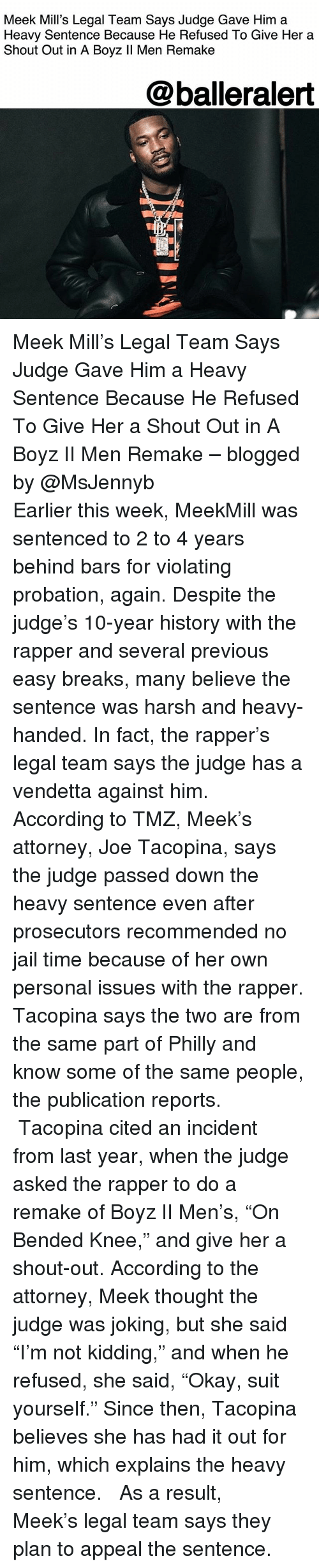 """Jail, Meek Mill, and Memes: Meek Mill's Legal Team Says Judge Gave Him a  Heavy Sentence Because He Refused To Give Her a  Shout Out in A Boyz ll Men Remake  @balleralert Meek Mill's Legal Team Says Judge Gave Him a Heavy Sentence Because He Refused To Give Her a Shout Out in A Boyz II Men Remake – blogged by @MsJennyb ⠀⠀⠀⠀⠀⠀⠀ ⠀⠀⠀⠀⠀⠀⠀ Earlier this week, MeekMill was sentenced to 2 to 4 years behind bars for violating probation, again. Despite the judge's 10-year history with the rapper and several previous easy breaks, many believe the sentence was harsh and heavy-handed. In fact, the rapper's legal team says the judge has a vendetta against him. ⠀⠀⠀⠀⠀⠀⠀ ⠀⠀⠀⠀⠀⠀⠀ According to TMZ, Meek's attorney, Joe Tacopina, says the judge passed down the heavy sentence even after prosecutors recommended no jail time because of her own personal issues with the rapper. Tacopina says the two are from the same part of Philly and know some of the same people, the publication reports. ⠀⠀⠀⠀⠀⠀⠀ ⠀⠀⠀⠀⠀⠀⠀ Tacopina cited an incident from last year, when the judge asked the rapper to do a remake of Boyz II Men's, """"On Bended Knee,"""" and give her a shout-out. According to the attorney, Meek thought the judge was joking, but she said """"I'm not kidding,"""" and when he refused, she said, """"Okay, suit yourself."""" Since then, Tacopina believes she has had it out for him, which explains the heavy sentence. ⠀⠀⠀⠀⠀⠀⠀ ⠀⠀⠀⠀⠀⠀⠀ As a result, Meek's legal team says they plan to appeal the sentence."""