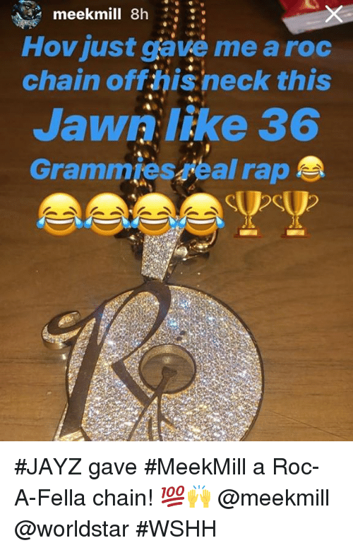 Rap, Worldstar, and Wshh: meekmill 8h  Hovjust gave me a roc  chain oft hisneck this  Jawri like 36  Grammies eal rap #JAYZ gave #MeekMill a Roc-A-Fella chain! 💯🙌 @meekmill @worldstar #WSHH