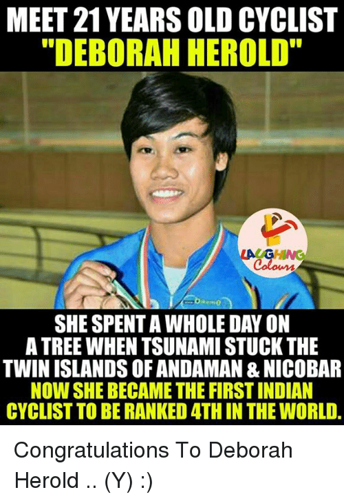 """Twins, Congratulations, and Tree: MEET 21YEARS OLD CYCLIST  """"DEBORAH HEROLD""""  LAUGHING  Colours  SHE SPENTAWHOLE DAY ON  A TREE WHEN TSUNAMI STUCK THE  TWIN ISLANDS OF ANDAMAN &NICOBAR  NOW SHE BECAME THE FIRST INDIAN  CYCLIST TO BE RANKED ATH IN THE WORLD Congratulations To Deborah Herold .. (Y) :)"""