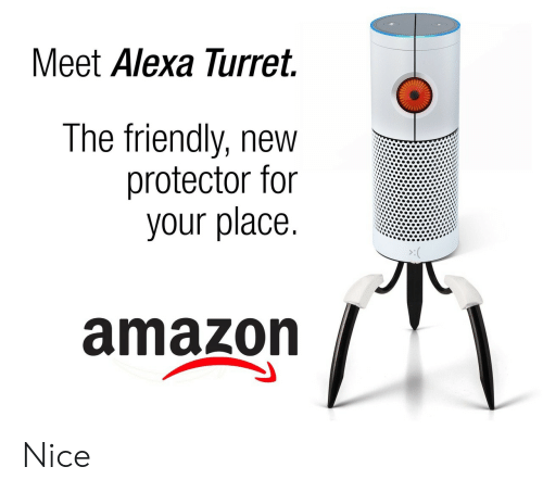 alexa: Meet Alexa Turret.  The friendly, new  protector for  your place.  amazon Nice