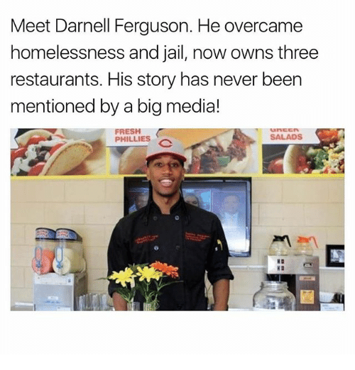 Fresh, Jail, and Memes: Meet Darnell Ferguson. He overcame  homelessness and jail, now owns three  restaurants. His story has never been  mentioned by a bigmedia!  FRESH  SALADS  PHILLIES