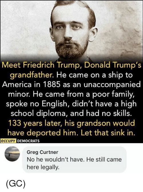 Donald Trumps: Meet Friedrich Trump, Donald Trump's  grandfather. He came on a ship to  America in 1885 as an unaccompanied  minor. He came from a poor family,  spoke no English, didn't have a high  school diploma, and had no skills.  133 years later, his grandson would  have deported him. Let that sink in.  DEMOCRATS  Greg Curtner  No he wouldn't have. He still came  here legally. (GC)