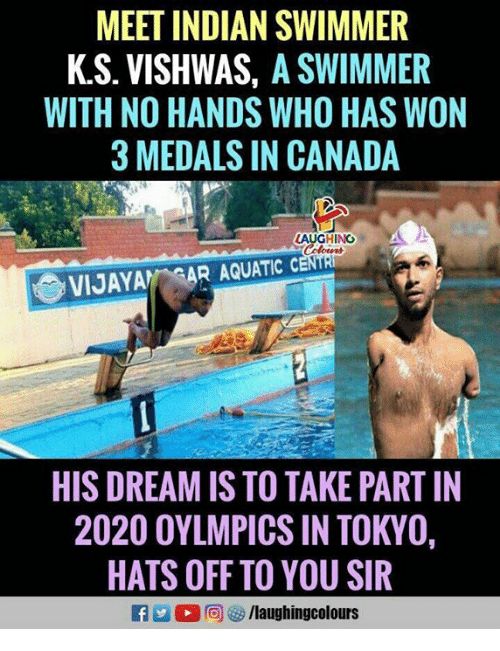 Canada, Indian, and Indianpeoplefacebook: MEET INDIAN SWIMMER  K.S. VISHWAS, A SWIMMER  WITH NO HANDS WHO HAS WON  3 MEDALS IN CANADA  LAUGHINO  VIJAYA AR AQUATIC  HIS DREAM IS TO TAKE PART IN  2020 OYLMPICS IN TOKYO,  HATS OFF TO YOU SIR