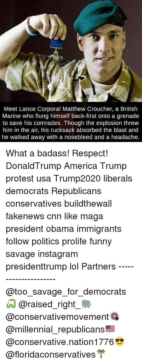 America, cnn.com, and Funny: Meet Lance Corporal Matthew Croucher, a British  Marine who flung himself back-first onto a grenade  to save his comrades. Though the explosion threw  him in the air, his rucksack absorbed the blast and  he walked away with a nosebleed and a headache. What a badass! Respect! DonaldTrump America Trump protest usa Trump2020 liberals democrats Republicans conservatives buildthewall fakenews cnn like maga president obama immigrants follow politics prolife funny savage instagram presidenttrump lol Partners --------------------- @too_savage_for_democrats🐍 @raised_right_🐘 @conservativemovement🎯 @millennial_republicans🇺🇸 @conservative.nation1776😎 @floridaconservatives🌴