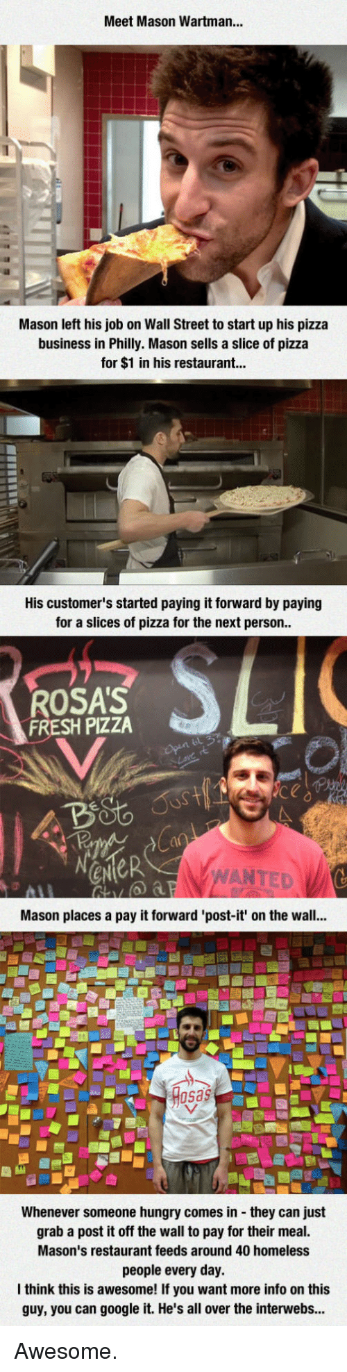 Fresh, Google, and Homeless: Meet Mason Wartman...  Mason left his job on Wall Street to start up his pizza  business in Philly. Mason sells a slice of pizza  for $1 in his restaurant...  His customer's started paying it forward by paying  for a slices of pizza for the next person  ROSA'S  FRESH PIZZA  ANTED  Mason places a pay it forward 'post-it' on the wall...  sas  Whenever someone hungry comes in they can just  grab a post it off the wall to pay for their meal.  Mason's restaurant feeds around 40 homeless  people every day.  think this is awesome! If you want more info on this  guy, you can google it. He's all over the interwebs... Awesome.