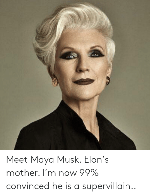 Is A: Meet Maya Musk. Elon's mother. I'm now 99% convinced he is a supervillain..