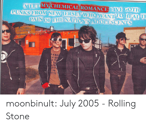 T A: MEET MY CHEMICAL ROMANCE FIVE GOTH  PUNKS FROM NEVJERSEY W HOW ANT 10 HEAL  TO T  a mon  a mon  ne  str moonbinult:   July 2005 - Rolling Stone