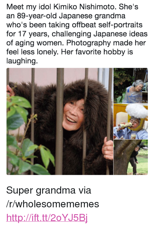 "Grandma, Http, and Photography: Meet my idol Kimiko Nishimoto. She's  an 89-year-old Japanese grandma  who's been taking offbeat self-portraits  for 17 years, challenging Japanese ideas  of aging women. Photography made her  feel less lonely. Her favorite hobby is  laughing. <p>Super grandma via /r/wholesomememes <a href=""http://ift.tt/2oYJ5Bj"">http://ift.tt/2oYJ5Bj</a></p>"